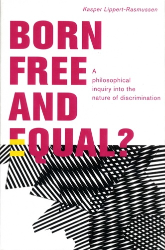 Kasper Lippert-Rasmussen - Born Free and Equal? - A philosophical inquiry into the nature of discrimination.