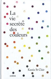 Kassia St. Clair - La vie secrète des couleurs.
