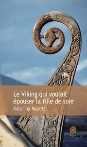 Katarina Mazetti - Le viking qui voulait épouser la fille de soie.