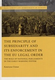 Katarzyna Granat - The Principle of Subsidiarity and its Enforcement in the EU Legal Order - The Role of National Parliaments in the Early Warning System.