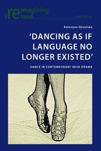 Katarzyna Ojrzynska - 'Dancing As If Language No Longer Existed' - Dance in Contemporary Irish Drama.
