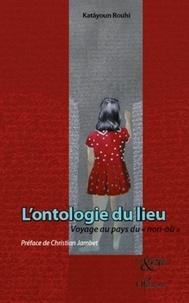 """Katâyoun Rouhi - L'ontologie du lieu - Voyage au pays du """"non-où""""."""