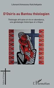 Katchekpele léonard Amossou - D'Osiris au Bantou théologien - Théologie africaine et vie en abondance, une généalogie historique et critique.
