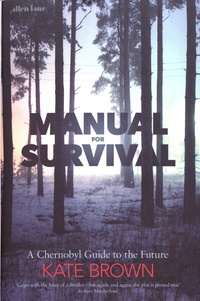 Kate Brown - Manual for Survival - A Chernobyl Guide to the Future.