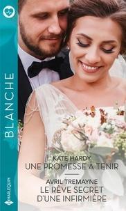 Kate Hardy et Avril Tremayne - Une promesse à tenir ; Le rêve secret d'une infirmière.