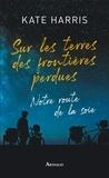 Kate Harris - Sur les terres des frontières perdues - Notre route de la soie.