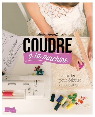 Kate Haxell - Coudre à la machine - Le B.A-ba pour débuter en couture.
