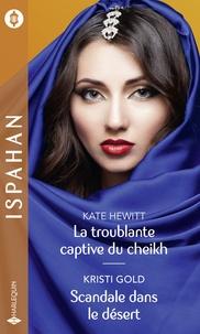Kate Hewitt et Kristi Gold - La troublante captive du cheikh - Scandale dans le désert.