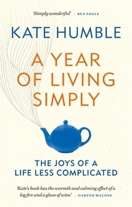 Kate Humble - A Year of Living Simply - The joys of a life less complicated.