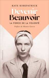 Kate Kirkpatrick - Devenir Beauvoir - La force de la volonté.