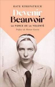 Kate Kirkpatrick - Devenir Beauvoir - La force de la volonté.