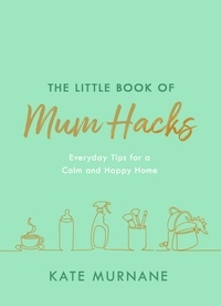 Kate Murnane - The Little Book of Mum Hacks - Over 150+ life-changing tips and a must-read for expecting and new mums!.