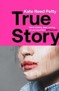 Kate Reed Petty - True Story - this genre-defying novel marks the arrival of a powerful new literary voice.