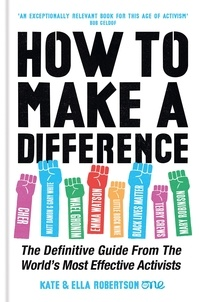 Kate Robertson et Ella Robertson - How to Make a Difference - The Definitive Guide from the World's Most Effective Activists.