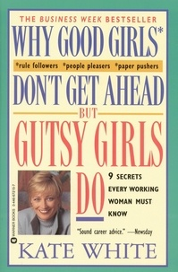 Kate White - Why Good Girls Don't Get Ahead... But Gutsy Girls Do - Nine Secrets Every Working Woman Must Know.