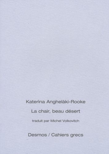 Katerina Anghelaki-Rooke - La chair, beau désert - Edition bilingue français-grec.
