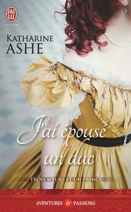 Katharine Ashe - Trois soeurs et un prince Tome 1 : J'ai épousé un duc.