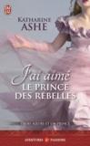 Katharine Ashe - Trois soeurs et un prince Tome 3 : J'ai aimé le prince des rebelles.