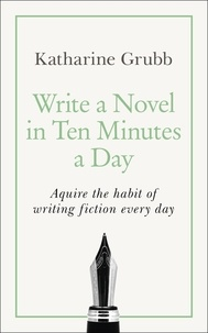 Katharine Grubb - Write a Novel in 10 Minutes a Day - Acquire the habit of writing fiction every day.