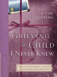 Kathe Wunnenberg - Grieving the Child I Never Knew - A Devotional Companion for Comfort in the Loss of your Unborn or Newly Born Child.