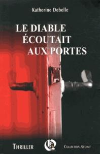 Katherine Debelle - Le Diable écoutait aux portes.