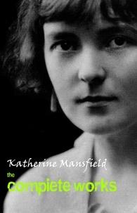 Katherine Mansfield - Katherine Mansfield: The Complete Works.