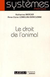 Katherine Mercier et Anne-Claire Lomellini-Dereclenne - Le droit de l'animal.