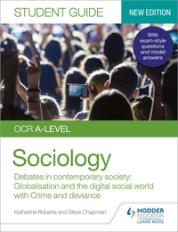 Katherine Roberts et Steve Chapman - OCR A-level Sociology Student Guide 3: Debates in contemporary society: Globalisation and the digital social world; Crime and deviance.