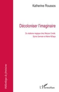 Katherine Roussos - Décoloniser l'imaginaire - Du réalisme magique chez Maryse Condé, Sylvie Germain et Marie NDiaye.