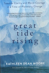 Kathleen Dean Moore - Great Tide Rising - Towards Clarity and Moral Courage in a Time of Planetary Change.