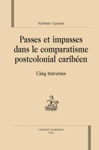 Kathleen Gyssels - Passes et impasses dans le comparatisme postcolonial caribéen - Cinq traverses.