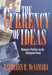Kathleen Mcnamara - The Currency of Ideas : Monetary Politics in the European Union.