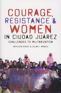 Kathleen Staudt et Zulma-Y Mendez - Courage, Resistance, & Women in Ciudad Juarez - Challenges to Militarization.