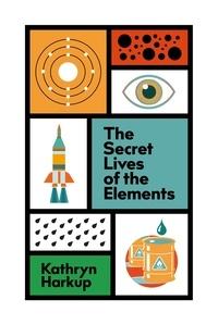 Kathryn Harkup - The Secret Lives of the Elements.