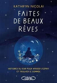Kathryn Nicolai - Faites de beaux rêves - Histoires du soir pour apaiser l'esprit et trouver le sommeil.