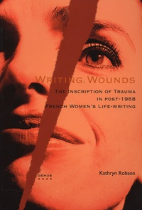 Kathryn Robson - Writing Wounds - The Inscription of Trauma in post-1968 French Women's Life-writing.