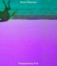 Kathy Halbreich - Bruce Nauman : Disappearing Acts.