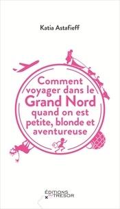 Katia Astafieff - Comment voyager dans le Grand Nord quand on est petite, blonde et aventureuse.