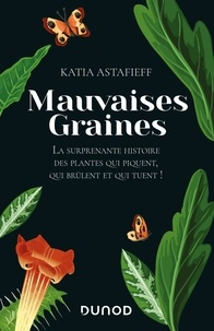 Katia Astafieff - Mauvaises graines - La surprenante histoire des plantes qui piquent, qui brûlent et qui tuent!.