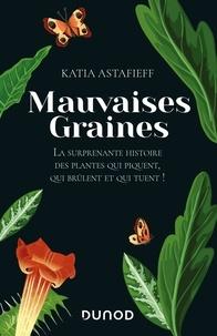 Katia Astafieff - Mauvaises graines - La surprenante histoire des plantes qui piquent, qui brûlent et qui tuent !.