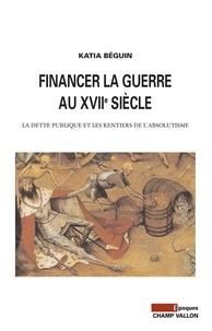 Katia Béguin - Financer la guerre au XVIIe siècle - La dette publique et les rentiers de l'absolutisme.