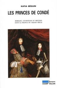 Katia Béguin - Les princes de Condé - Rebelles, courstisans et mécènes dans la France du grand siècle.