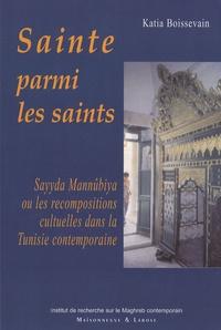 Katia Boissevain - Sainte parmi les saints - Sayyda Mannûbiya ou les recompositions cultuelles dans la Tunisie contemporaine.