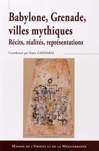 Katia Zakharia - Babylone, Grenade, villes mythiques - Récits, réalités, représentations.