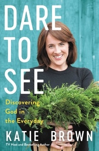 Katie Brown - Dare to See - Discovering God in the Everyday.