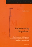 Katie Jones - Representing Repulsion - The Aesthetics of Disgust in Contemporary Women's Writing in French and German.