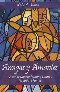 Katie L. Acosta - Amigas y Amantes - Sexually Nonconforming Latinas Negotiate Family.