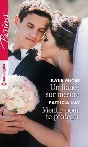 Katie Meyer et Patricia Kay - Un fiancé sur mesure - Mentir pour te protéger.
