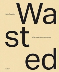 Katie Treggiden - Wasted - When trash becomes treasure.