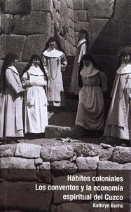 Katrin Burns - Hábitos coloniales: Los conventos y la economía espiritual del Cuzco.